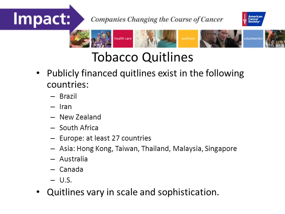 Tobacco Quitlines Publicly financed quitlines exist in the following countries: – Brazil – Iran – New Zealand – South Africa – Europe: at least 27 countries – Asia: Hong Kong, Taiwan, Thailand, Malaysia, Singapore – Australia – Canada – U.S.