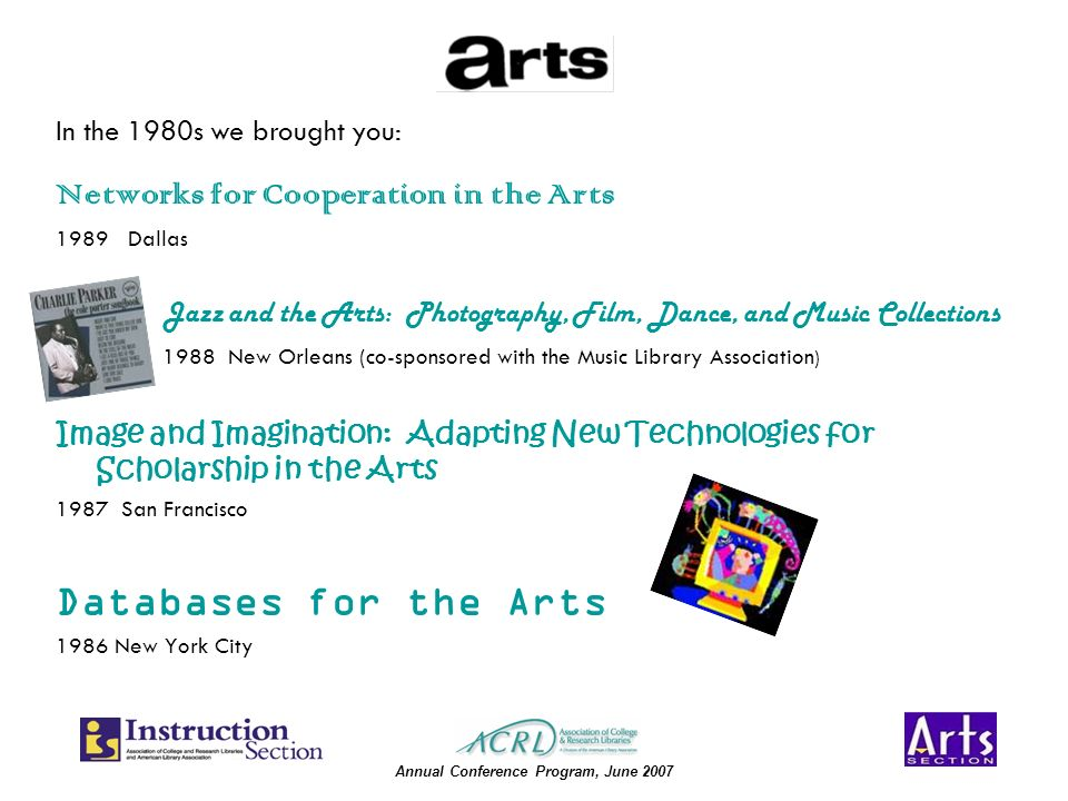 Annual Conference Program, June 2007 Networks for Cooperation in the Arts 1989 Dallas Jazz and the Arts: Photography, Film, Dance, and Music Collections 1988 New Orleans (co-sponsored with the Music Library Association ) Image and Imagination: Adapting New Technologies for Scholarship in the Arts 1987 San Francisco Databases for the Arts 1986 New York City In the 1980s we brought you: