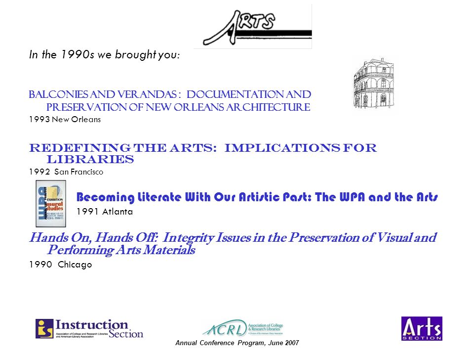 Annual Conference Program, June 2007 Balconies and Verandas : Documentation and Preservation of New Orleans Architecture 1993 New Orleans Redefining the Arts: Implications for Libraries 1992 San Francisco Becoming Literate With Our Artistic Past: The WPA and the Arts 1991 Atlanta Hands On, Hands Off: Integrity Issues in the Preservation of Visual and Performing Arts Materials 1990 Chicago In the 1990s we brought you: