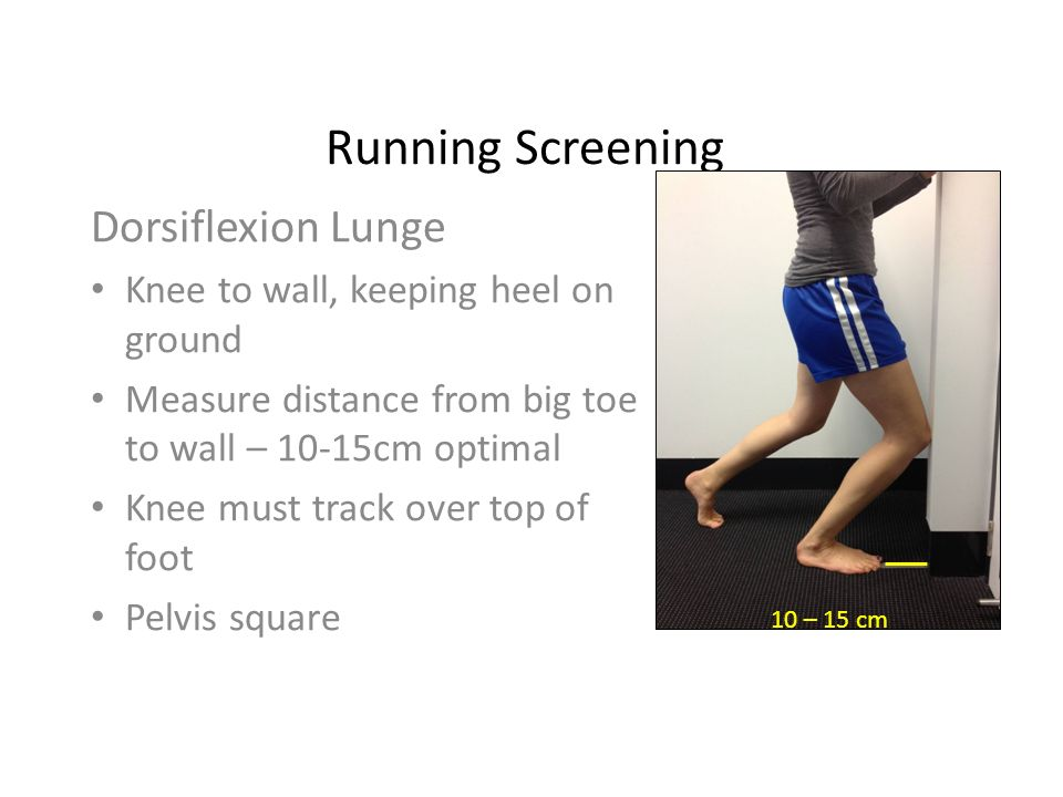 Running Screening Dorsiflexion Lunge Knee to wall, keeping heel on ground Measure distance from big toe to wall – 10-15cm optimal Knee must track over top of foot Pelvis square 10 – 15 cm