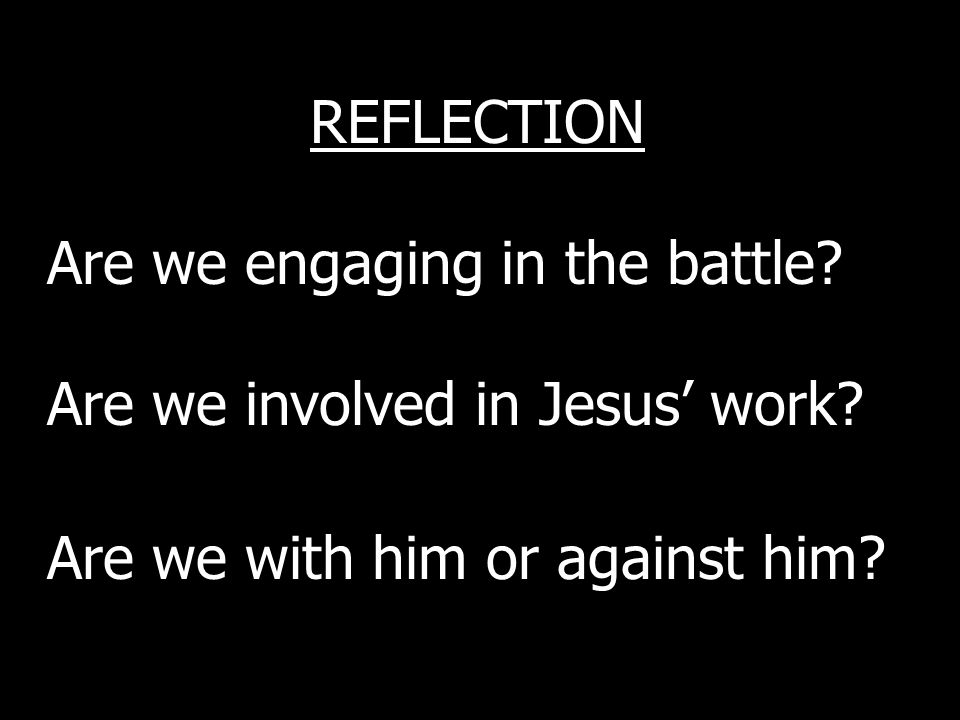 REFLECTION Are we engaging in the battle. Are we involved in Jesus work.