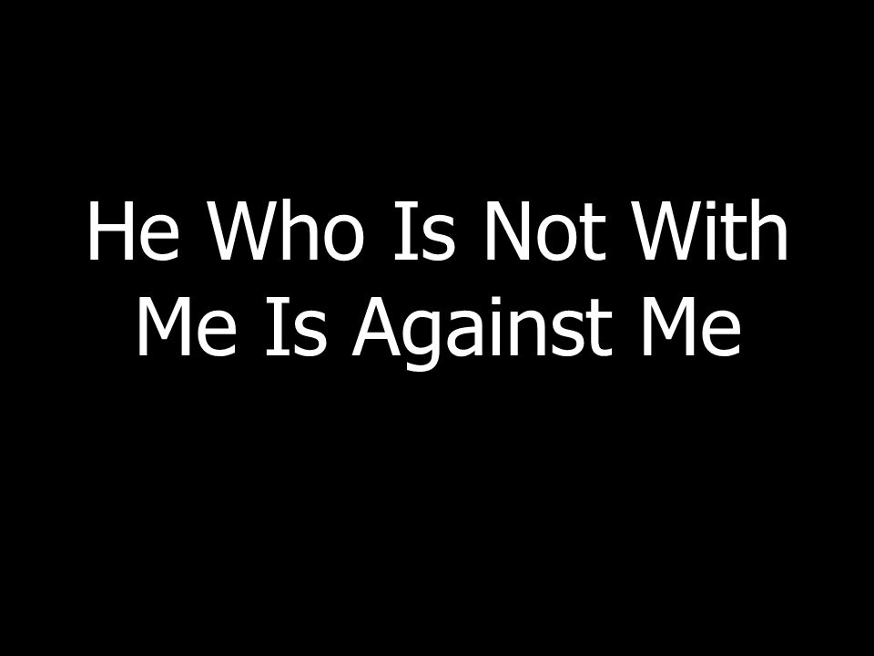 He Who Is Not With Me Is Against Me