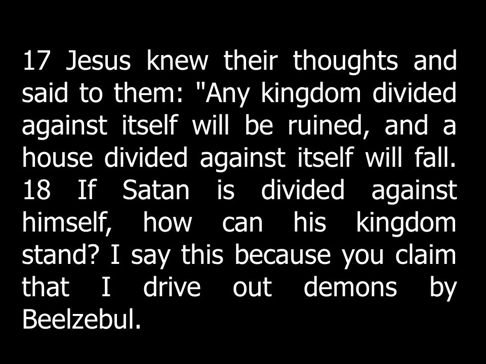 17 Jesus knew their thoughts and said to them: Any kingdom divided against itself will be ruined, and a house divided against itself will fall.