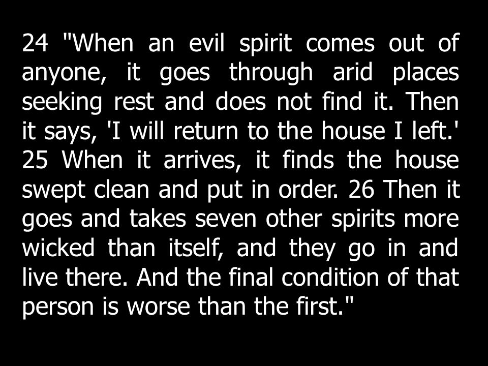 24 When an evil spirit comes out of anyone, it goes through arid places seeking rest and does not find it.