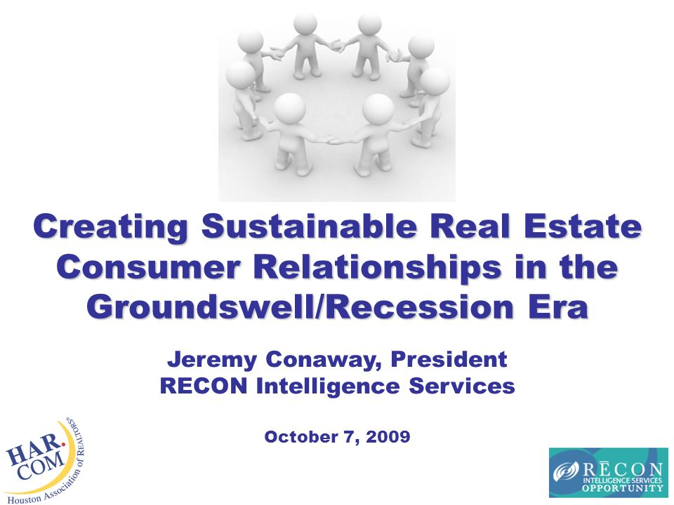 Creating Sustainable Real Estate Consumer Relationships in the Groundswell/Recession Era Jeremy Conaway, President RECON Intelligence Services October 7, 2009
