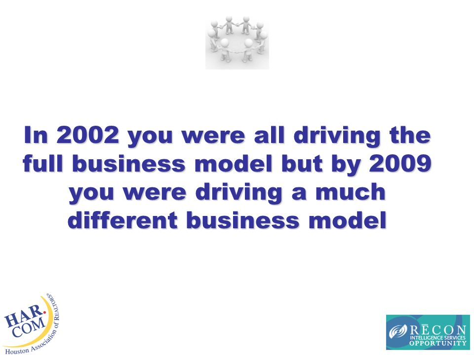 In 2002 you were all driving the full business model but by 2009 you were driving a much different business model