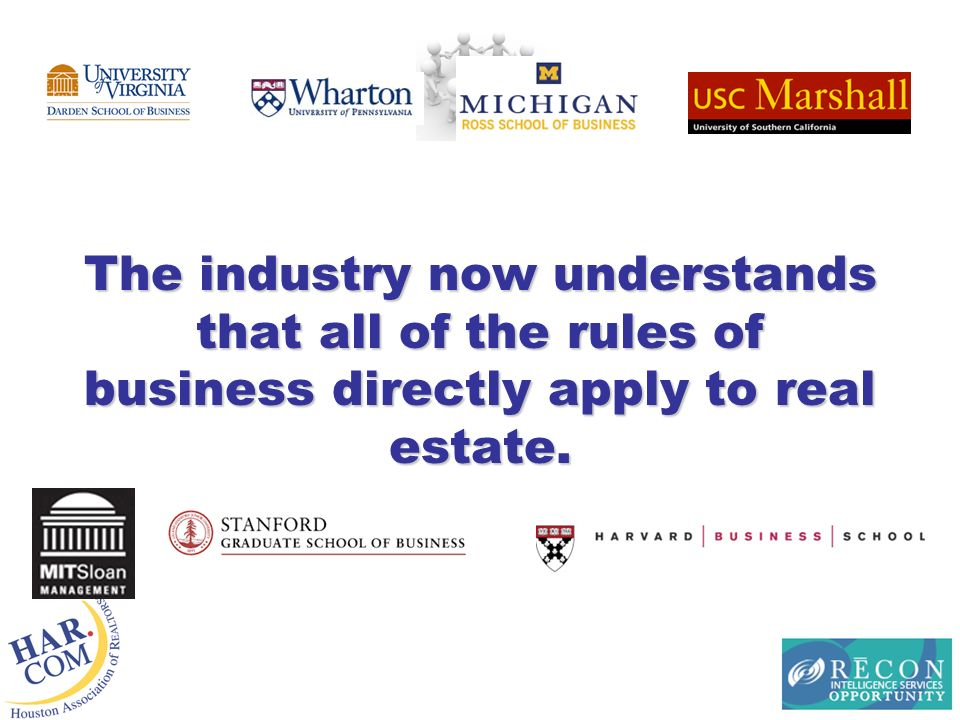 The industry now understands that all of the rules of business directly apply to real estate.