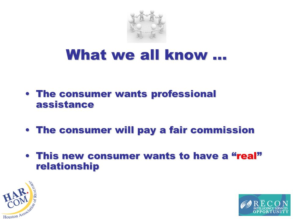 What we all know … The consumer wants professional assistanceThe consumer wants professional assistance The consumer will pay a fair commissionThe consumer will pay a fair commission This new consumer wants to have a real relationshipThis new consumer wants to have a real relationship