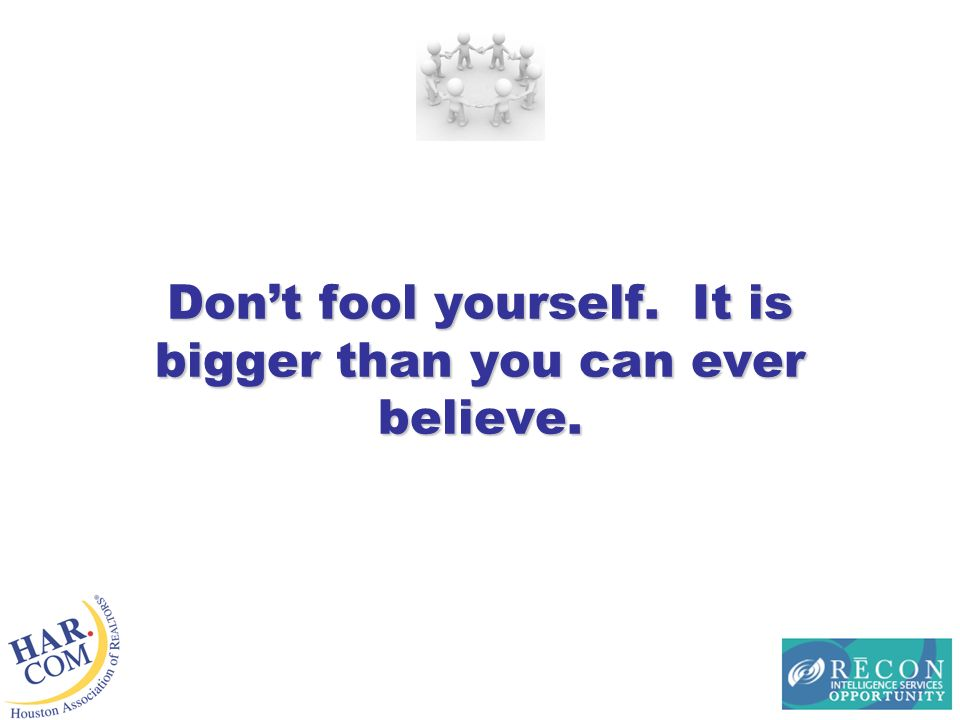 Dont fool yourself. It is bigger than you can ever believe.