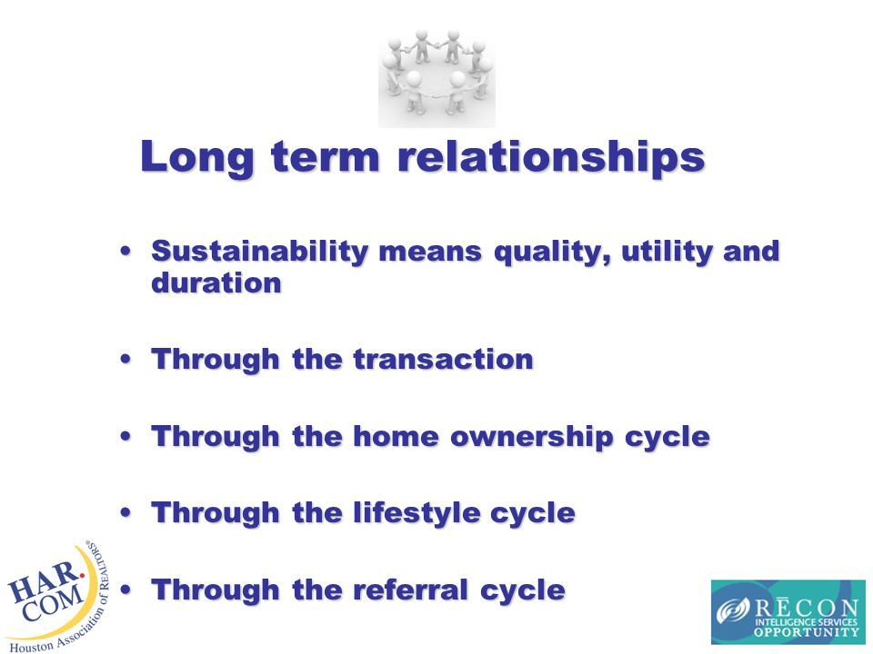 Long term relationships Sustainability means quality, utility and durationSustainability means quality, utility and duration Through the transactionThrough the transaction Through the home ownership cycleThrough the home ownership cycle Through the lifestyle cycleThrough the lifestyle cycle Through the referral cycleThrough the referral cycle