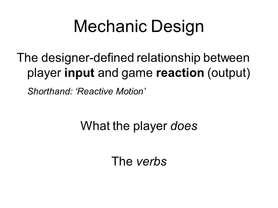 Mechanic Design The designer-defined relationship between player input and game reaction (output) Shorthand: Reactive Motion What the player does The verbs