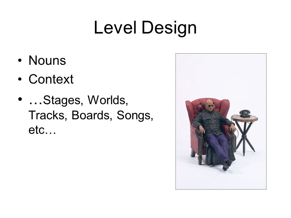 Level Design Nouns Context … Stages, Worlds, Tracks, Boards, Songs, etc…