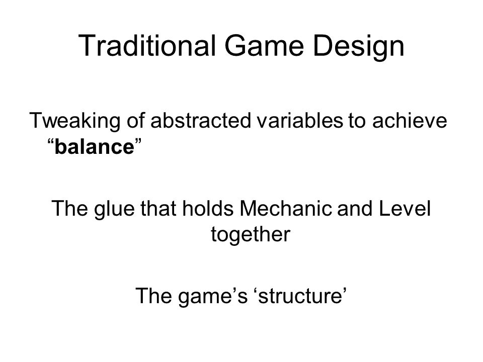 Traditional Game Design Tweaking of abstracted variables to achievebalance The glue that holds Mechanic and Level together The games structure