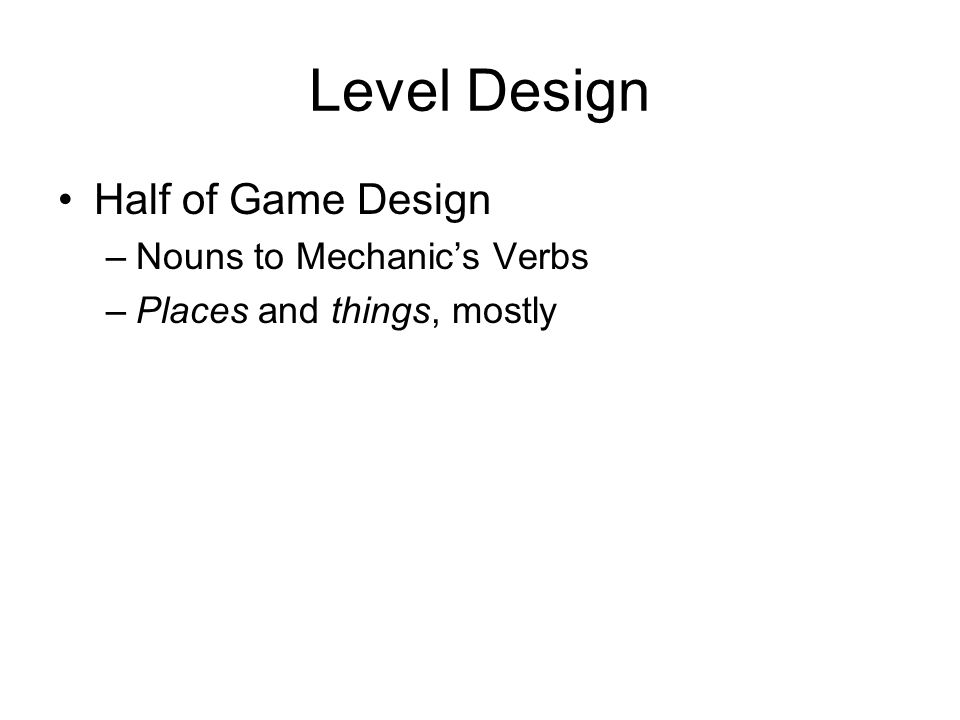 Level Design Half of Game Design –Nouns to Mechanics Verbs –Places and things, mostly