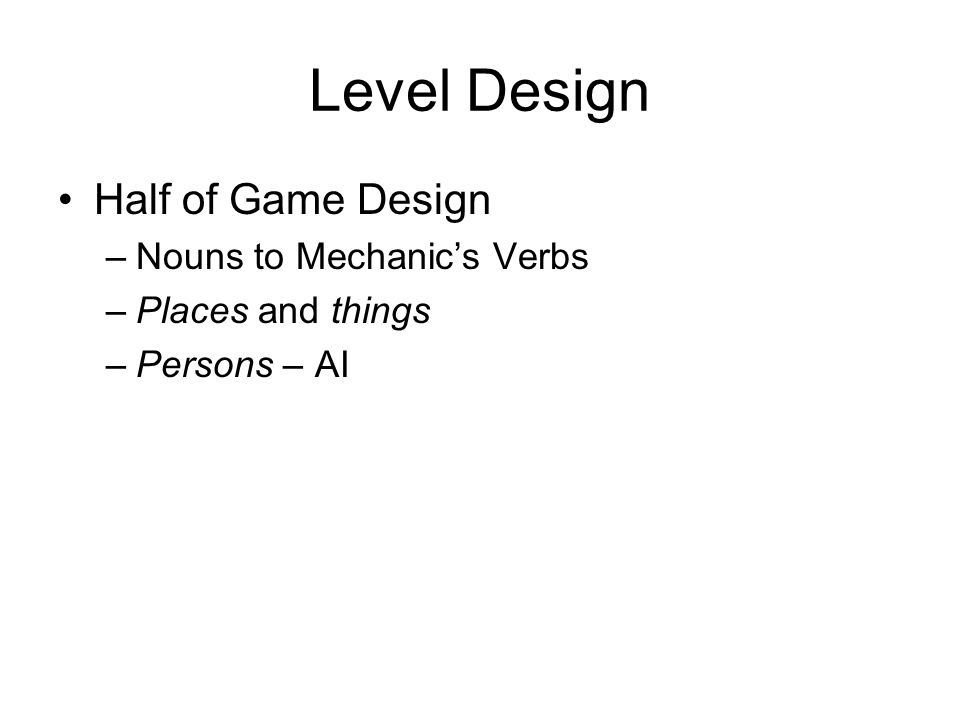 Level Design Half of Game Design –Nouns to Mechanics Verbs –Places and things –Persons – AI