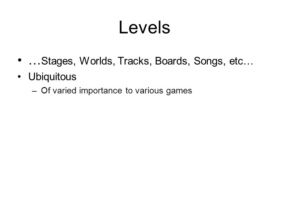 … Stages, Worlds, Tracks, Boards, Songs, etc… Ubiquitous –Of varied importance to various games