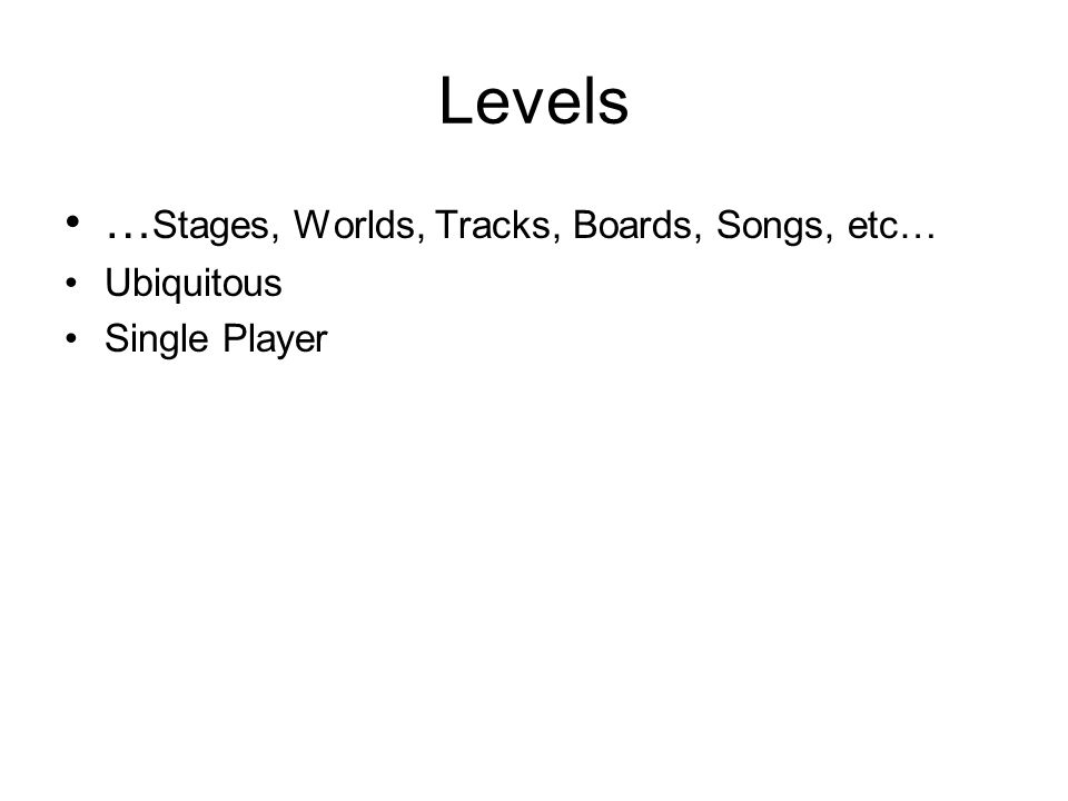 Levels … Stages, Worlds, Tracks, Boards, Songs, etc… Ubiquitous Single Player