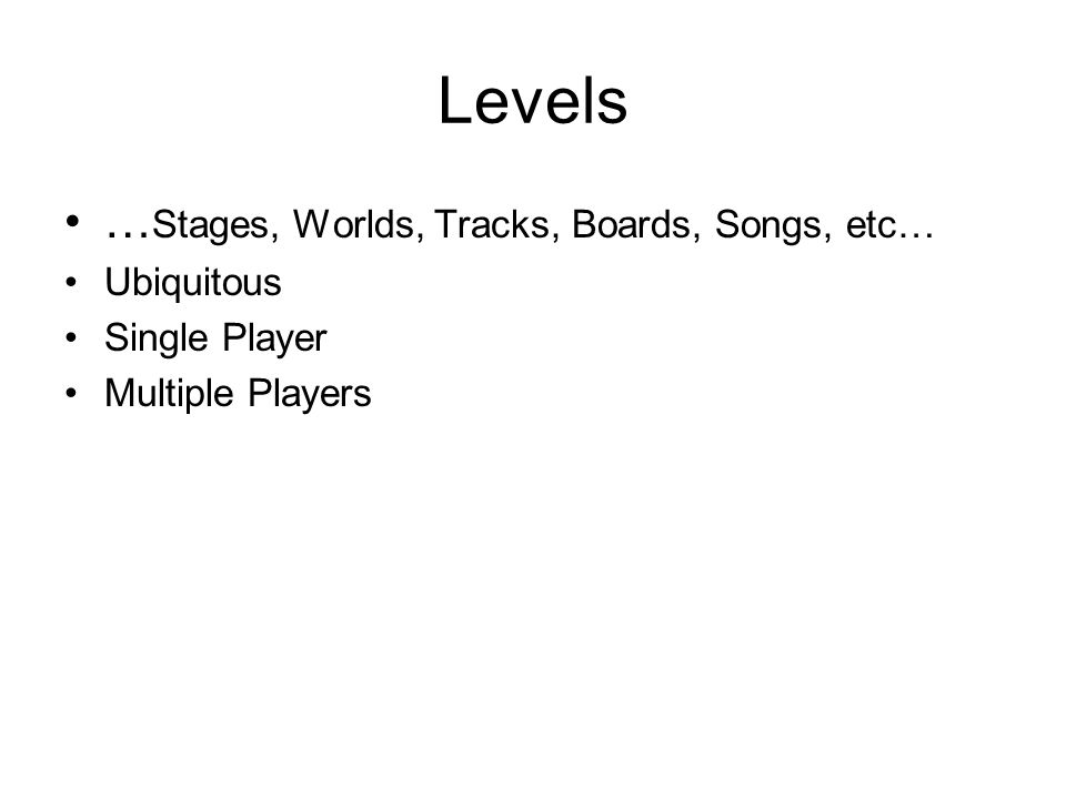 … Stages, Worlds, Tracks, Boards, Songs, etc… Ubiquitous Single Player Multiple Players