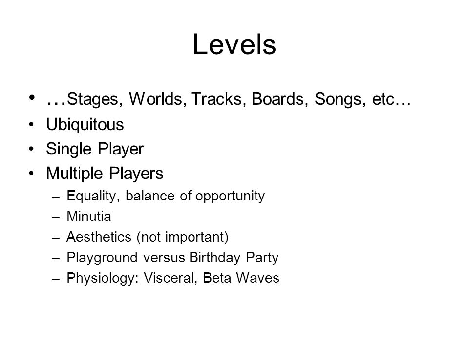 Levels … Stages, Worlds, Tracks, Boards, Songs, etc… Ubiquitous Single Player Multiple Players –Equality, balance of opportunity –Minutia –Aesthetics (not important) –Playground versus Birthday Party –Physiology: Visceral, Beta Waves