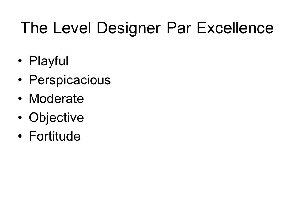 The Level Designer Par Excellence Playful Perspicacious Moderate Objective Fortitude
