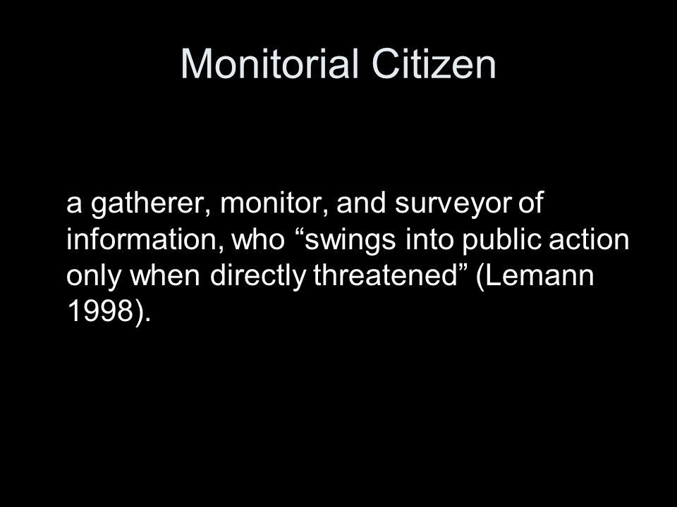 Monitorial Citizen a gatherer, monitor, and surveyor of information, who swings into public action only when directly threatened (Lemann 1998).