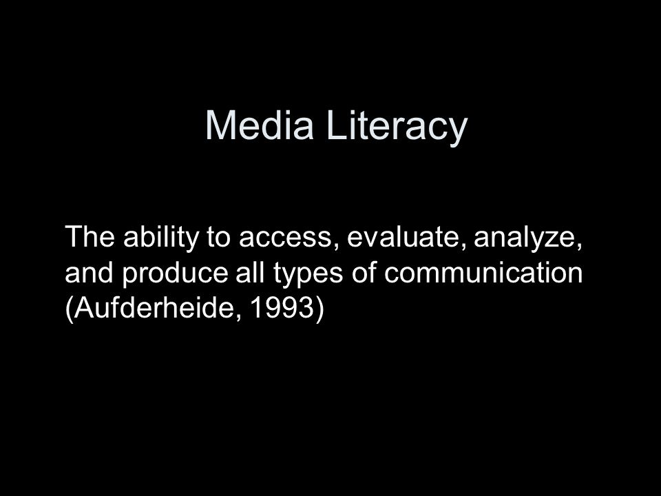 Media Literacy The ability to access, evaluate, analyze, and produce all types of communication (Aufderheide, 1993)