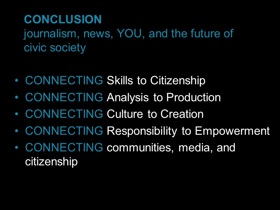 CONCLUSION journalism, news, YOU, and the future of civic society CONNECTING Skills to Citizenship CONNECTING Analysis to Production CONNECTING Culture to Creation CONNECTING Responsibility to Empowerment CONNECTING communities, media, and citizenship