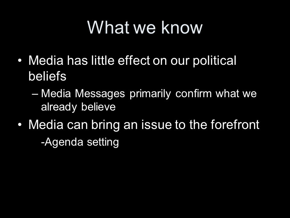 What we know Media has little effect on our political beliefs –Media Messages primarily confirm what we already believe Media can bring an issue to the forefront -Agenda setting