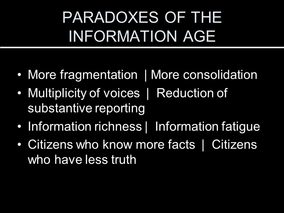 More fragmentation | More consolidation Multiplicity of voices | Reduction of substantive reporting Information richness | Information fatigue Citizens who know more facts | Citizens who have less truth PARADOXES OF THE INFORMATION AGE