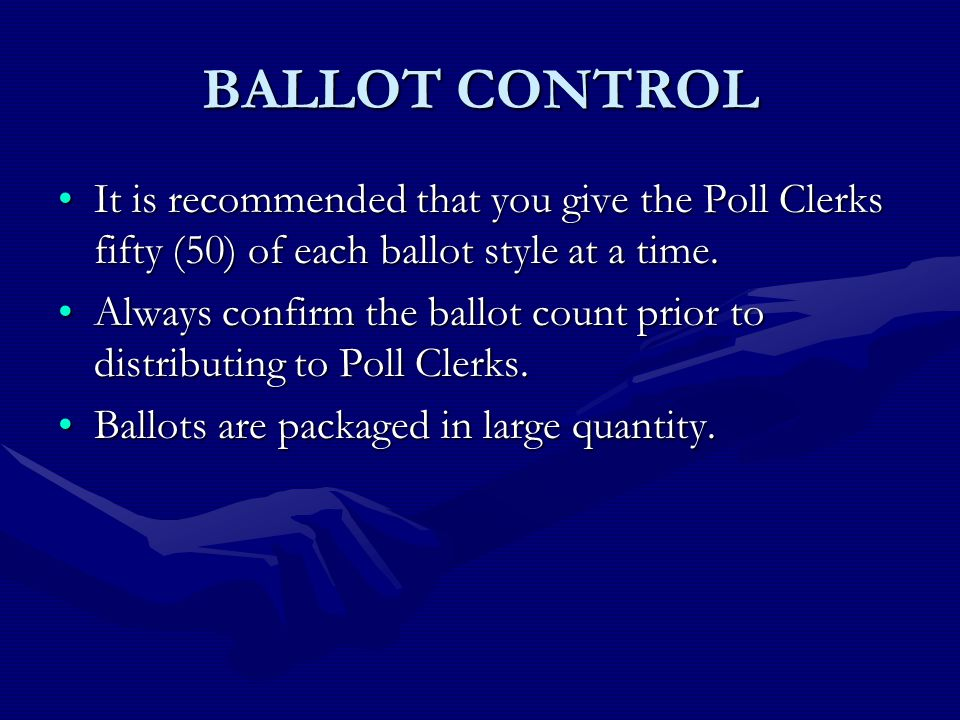 BALLOT CONTROL It is recommended that you give the Poll Clerks fifty (50) of each ballot style at a time.It is recommended that you give the Poll Clerks fifty (50) of each ballot style at a time.