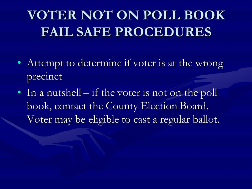 VOTER NOT ON POLL BOOK FAIL SAFE PROCEDURES Attempt to determine if voter is at the wrong precinctAttempt to determine if voter is at the wrong precinct In a nutshell – if the voter is not on the poll book, contact the County Election Board.