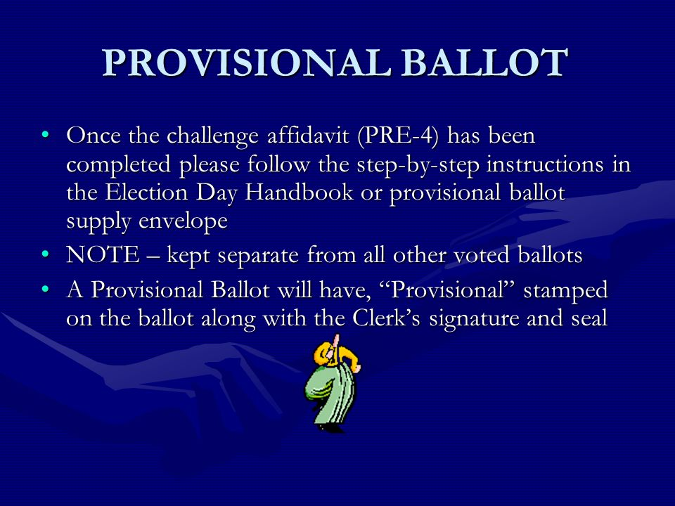 PROVISIONAL BALLOT Once the challenge affidavit (PRE-4) has been completed please follow the step-by-step instructions in the Election Day Handbook or provisional ballot supply envelopeOnce the challenge affidavit (PRE-4) has been completed please follow the step-by-step instructions in the Election Day Handbook or provisional ballot supply envelope NOTE – kept separate from all other voted ballotsNOTE – kept separate from all other voted ballots A Provisional Ballot will have, Provisional stamped on the ballot along with the Clerks signature and sealA Provisional Ballot will have, Provisional stamped on the ballot along with the Clerks signature and seal