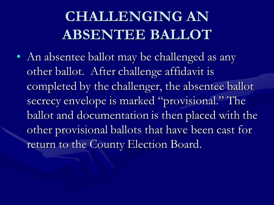 CHALLENGING AN ABSENTEE BALLOT An absentee ballot may be challenged as any other ballot.