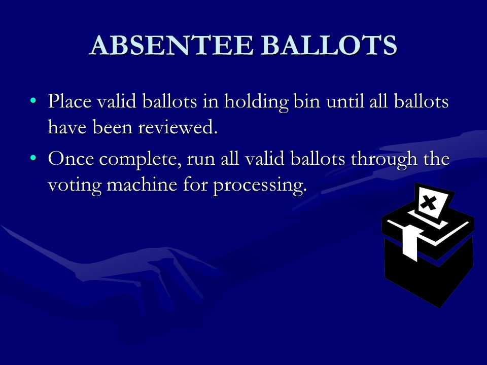 ABSENTEE BALLOTS Place valid ballots in holding bin until all ballots have been reviewed.Place valid ballots in holding bin until all ballots have been reviewed.