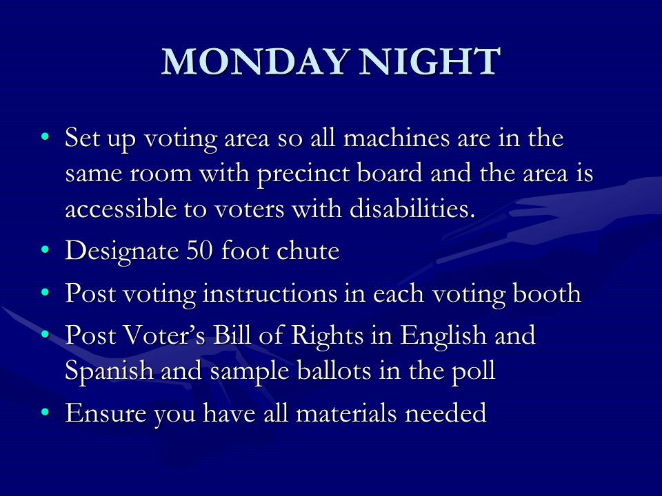 MONDAY NIGHT Set up voting area so all machines are in the same room with precinct board and the area is accessible to voters with disabilities.Set up voting area so all machines are in the same room with precinct board and the area is accessible to voters with disabilities.
