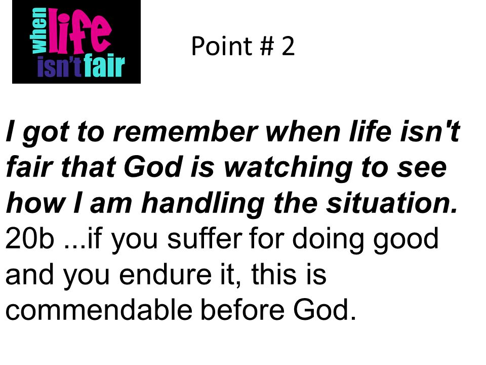 Point # 2 I got to remember when life isn t fair that God is watching to see how I am handling the situation.