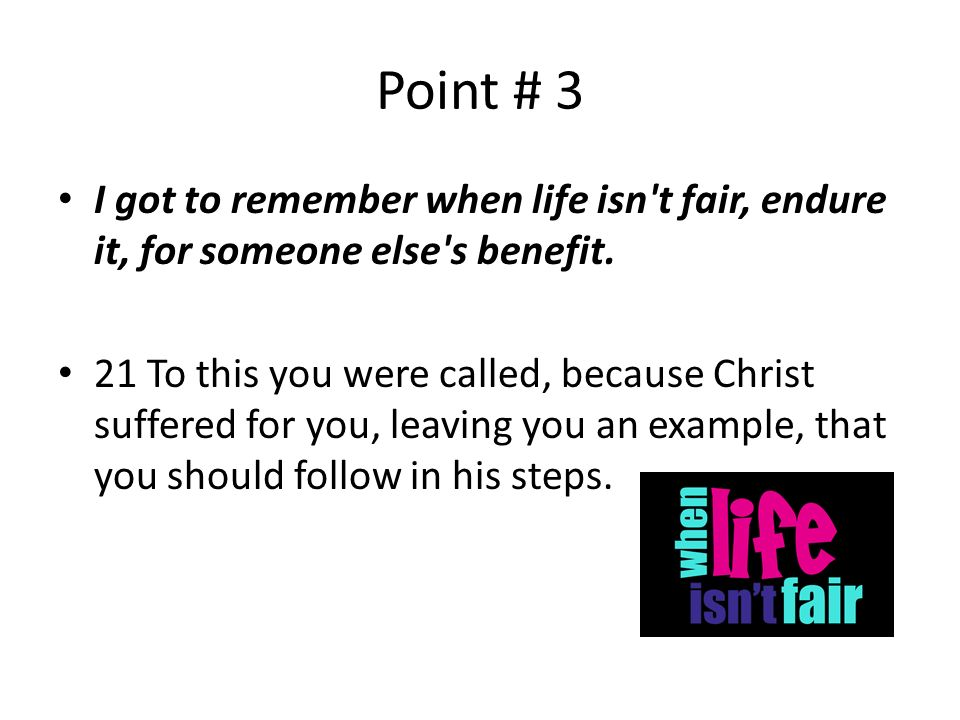 Point # 3 I got to remember when life isn t fair, endure it, for someone else s benefit.