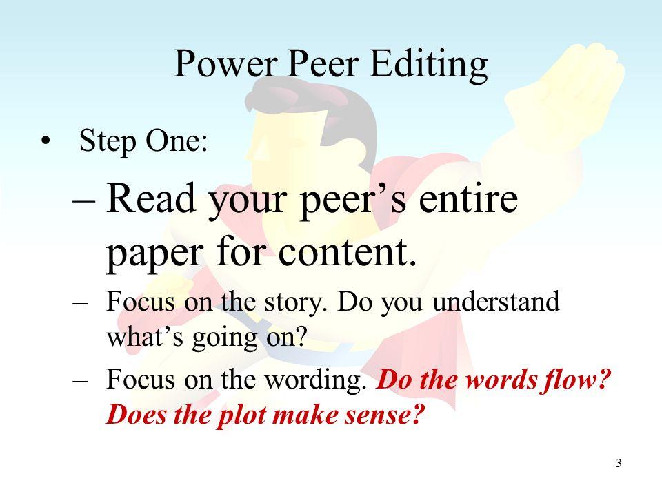 3 Power Peer Editing Step One: –Read your peers entire paper for content.