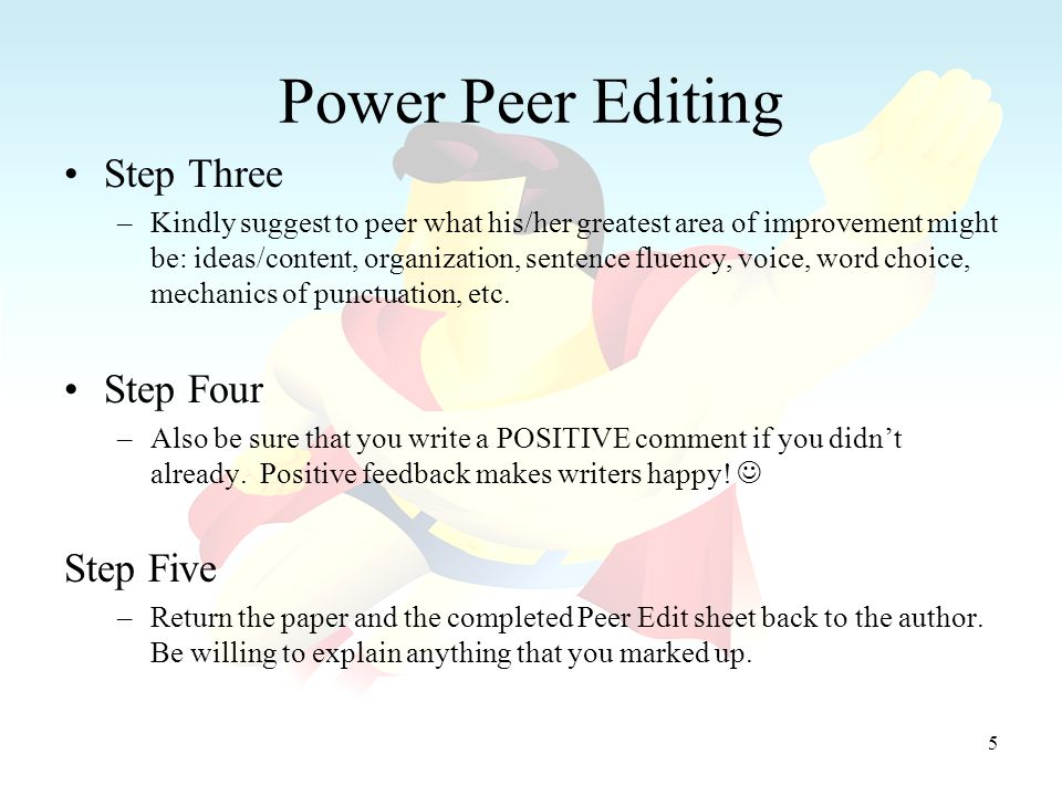 5 Power Peer Editing Step Three –Kindly suggest to peer what his/her greatest area of improvement might be: ideas/content, organization, sentence fluency, voice, word choice, mechanics of punctuation, etc.