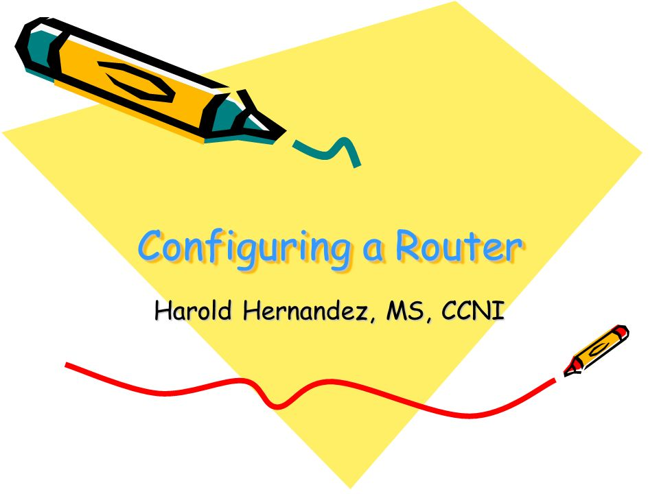 Configuring a Router Harold Hernandez, MS, CCNI