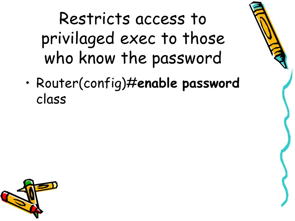 Restricts access to privilaged exec to those who know the password Router(config)#enable password class
