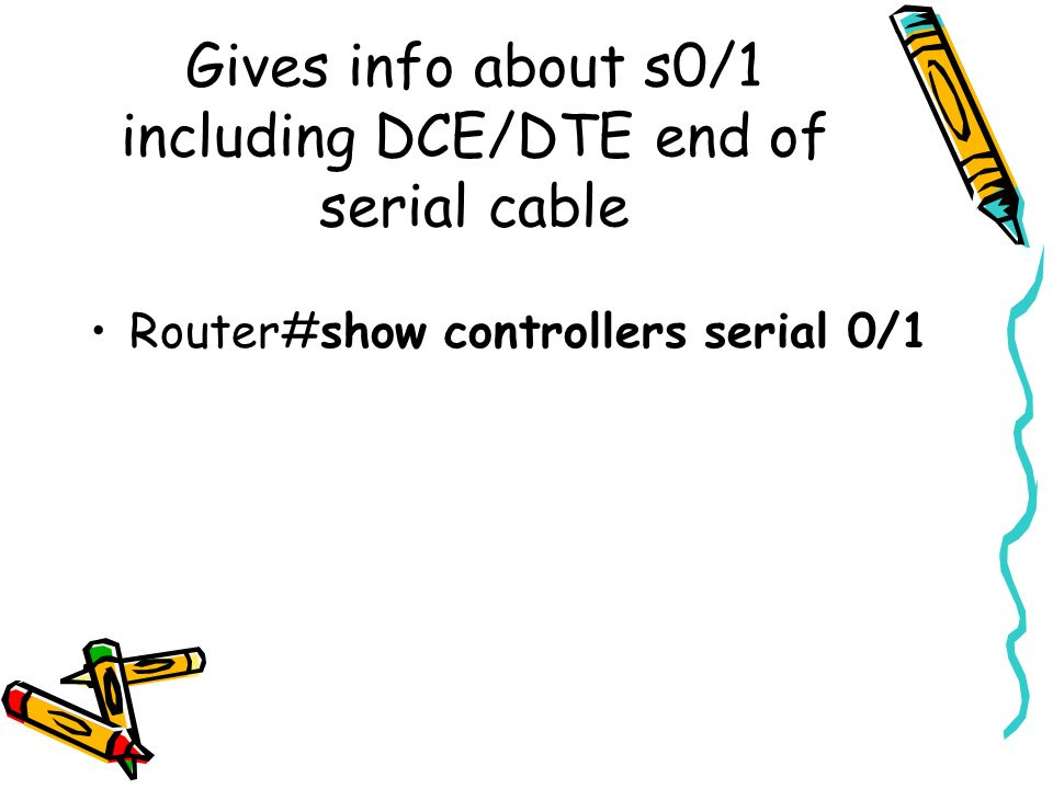 Gives info about s0/1 including DCE/DTE end of serial cable Router#show controllers serial 0/1