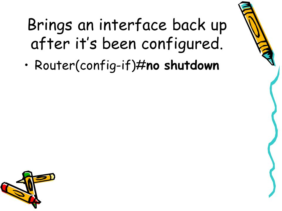 Brings an interface back up after its been configured. Router(config-if)#no shutdown