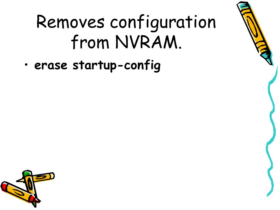 Removes configuration from NVRAM. erase startup-config