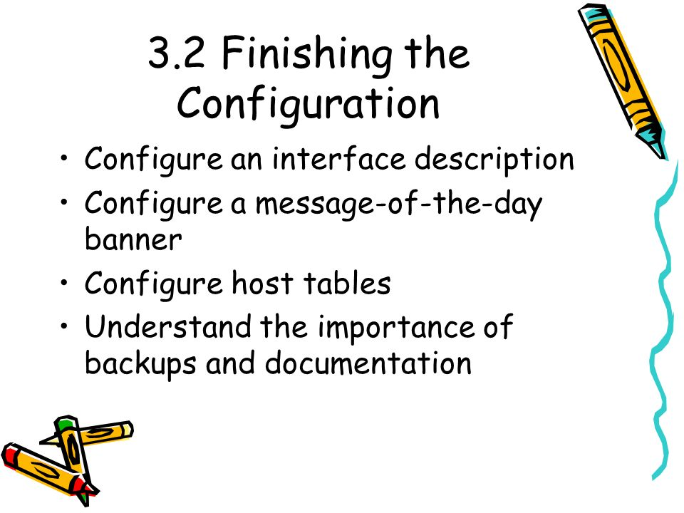 3.2 Finishing the Configuration Configure an interface description Configure a message-of-the-day banner Configure host tables Understand the importance of backups and documentation