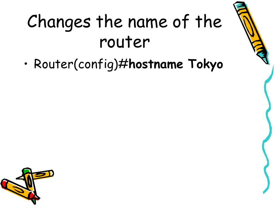 Changes the name of the router Router(config)#hostname Tokyo