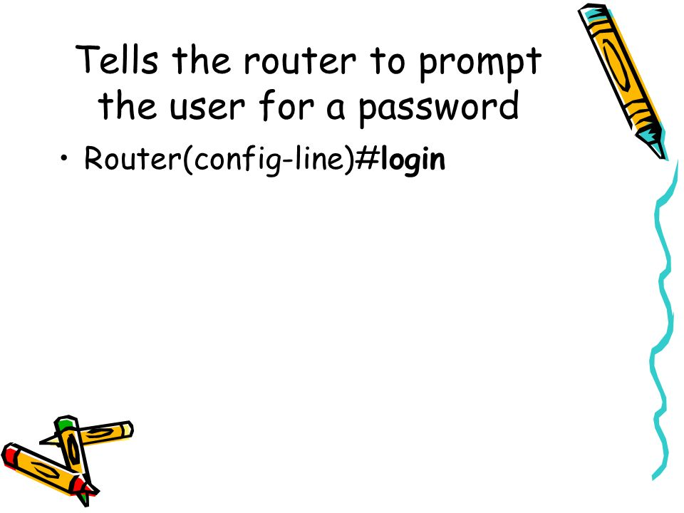 Tells the router to prompt the user for a password Router(config-line)#login
