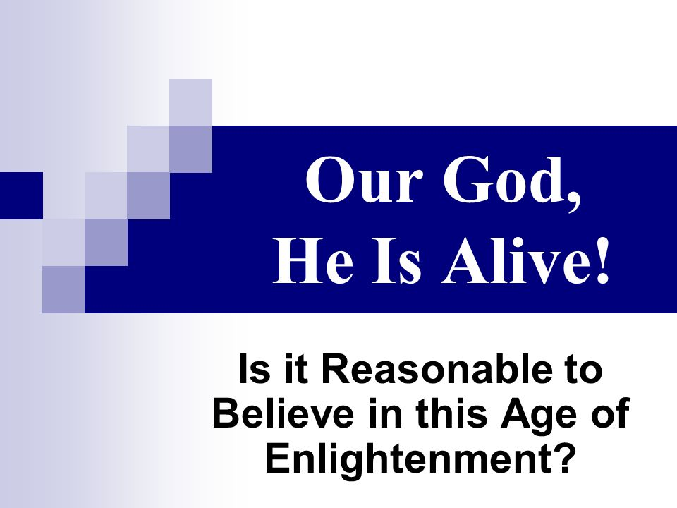 Our God, He Is Alive! Is it Reasonable to Believe in this Age of Enlightenment