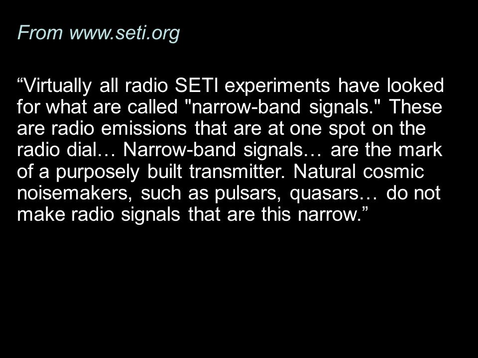 From   Virtually all radio SETI experiments have looked for what are called narrow-band signals. These are radio emissions that are at one spot on the radio dial… Narrow-band signals… are the mark of a purposely built transmitter.