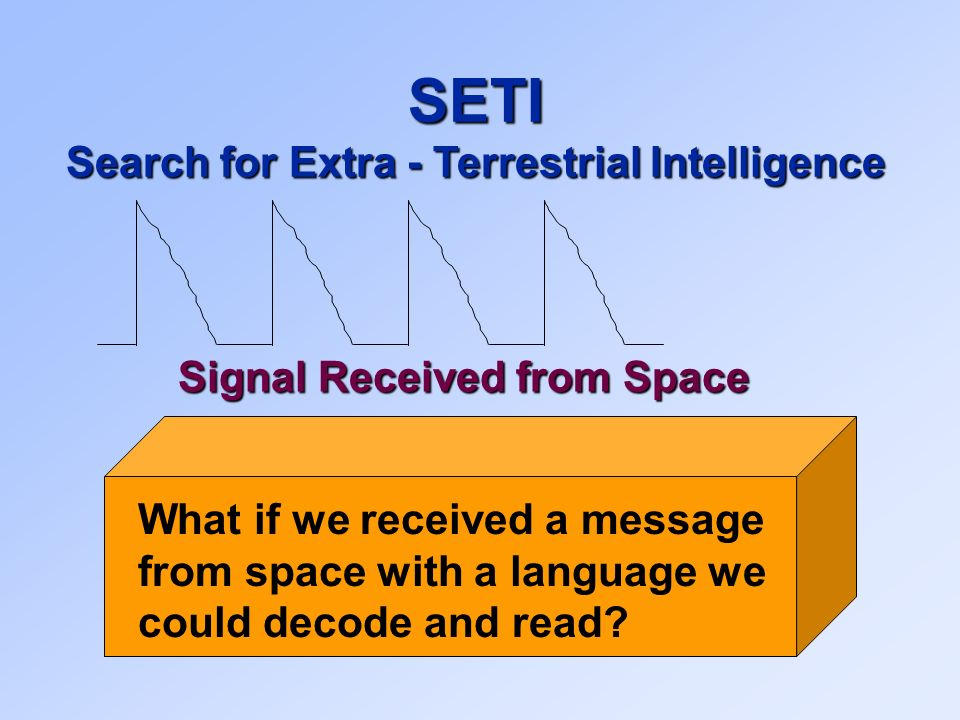 Signal Received from Space SETI Search for Extra - Terrestrial Intelligence What if we received a message from space with a language we could decode and read